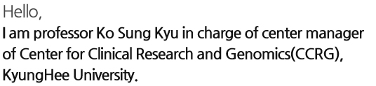 Hello, I am professor Ko Sung Kyu in charge of center manager of Center for Clinical Research and Genomics(CCRG), KyungHee University.